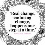 Ruth Bader Ginsburg Quotes - Real change, enduring change, happens one step at a time.