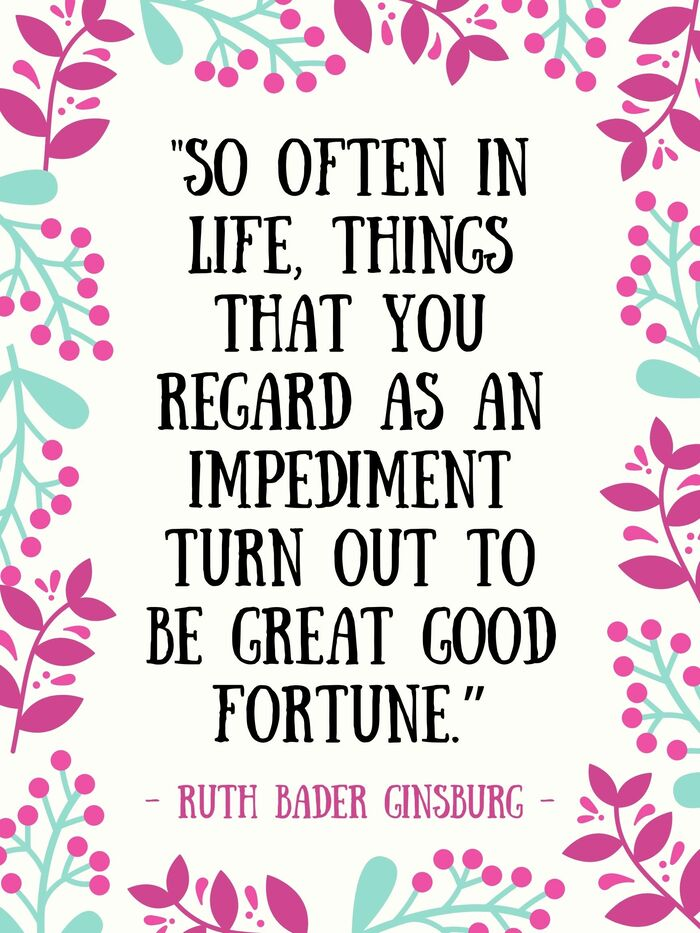 Ruth Bader Ginsburg Quotes - So often in life things that you regard as an impediment turn out to be great good fortune