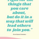 Ruth Bader Ginsburg Quotes - Fight for the things you care about but do it in a way that will lead others to join you.