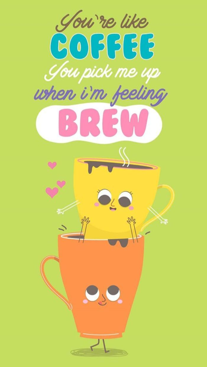 Coffee puns - You're like coffee, you pick me up when I'm feeling brew