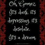 Morticia Addams Quotes - Oh Gomez, it's dark it's depressing, it's desolate. It's a dream.