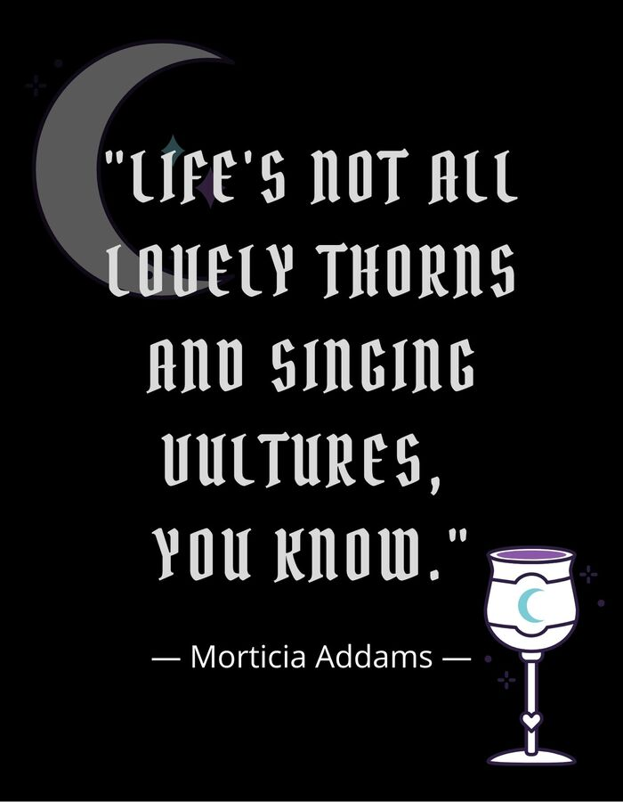 Morticia Addams Quotes - Life's not all lovely thorns and singing vultures, you know.