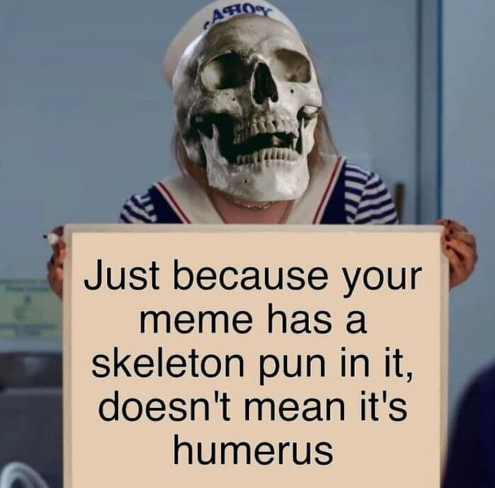 Skeleton Puns - Just because your meme has a skeleton pun in it doesn't mean it's humerus