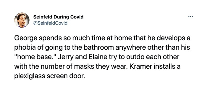 Seinfeld During Covid - George spends so much time at home that he develops a phobia of going to the bathroom anywhere other than his home base. Jerry and Elaine try to outdo each other with the number of masks they wear. Kramer installs a plexiglass screen door.