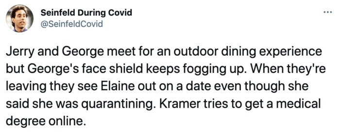 Seinfeld During Covid - Jerry and George meet for an outdoor dining experience but George's face shield keeps fogging up. When they're leaving they see Elaine out on a date even though she said she was quarantining. Kramer tries to get a medical degree online.